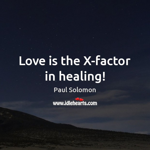Love is the X-factor in healing! Paul Solomon Picture Quote