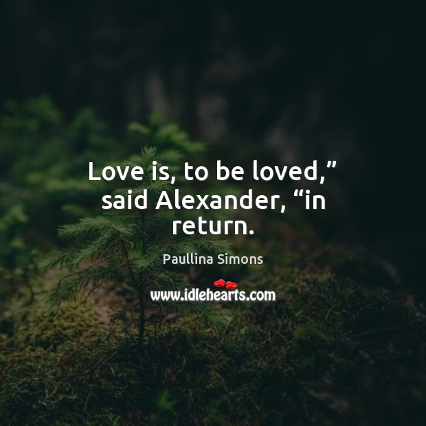 "Love is, to be loved,"" said Alexander, ""in return. Paullina Simons Picture Quote"