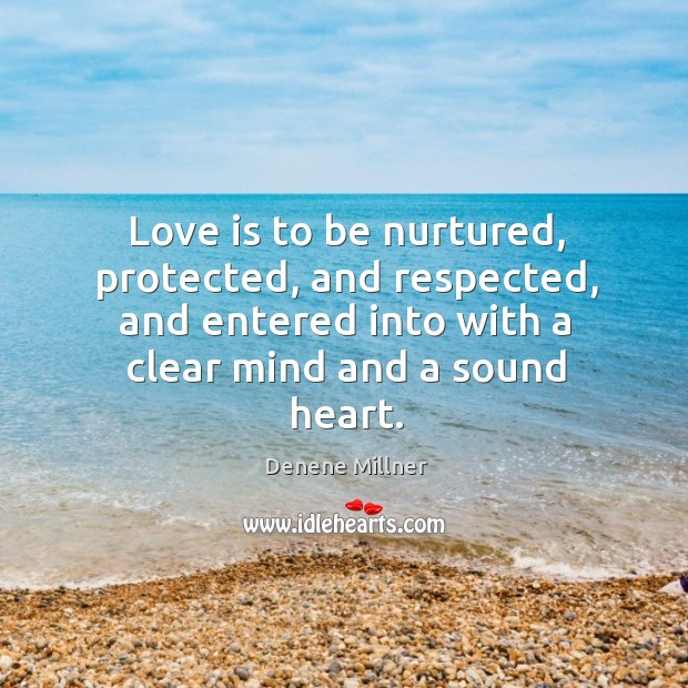 Love is to be nurtured, protected, and respected, and entered into with a clear mind and a sound heart. Image