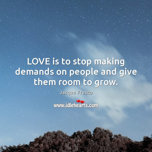 LOVE is to stop making demands on people and give them room to grow. Jacque Fresco Picture Quote