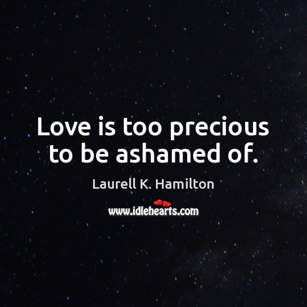 Image, Love is too precious to be ashamed of.