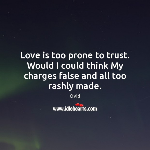 Image, Love is too prone to trust. Would I could think My charges false and all too rashly made.