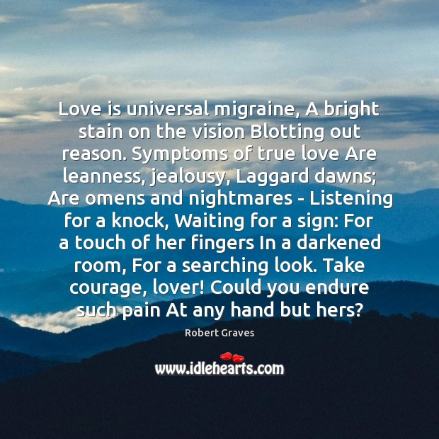 Love is universal migraine, A bright stain on the vision Blotting out Robert Graves Picture Quote
