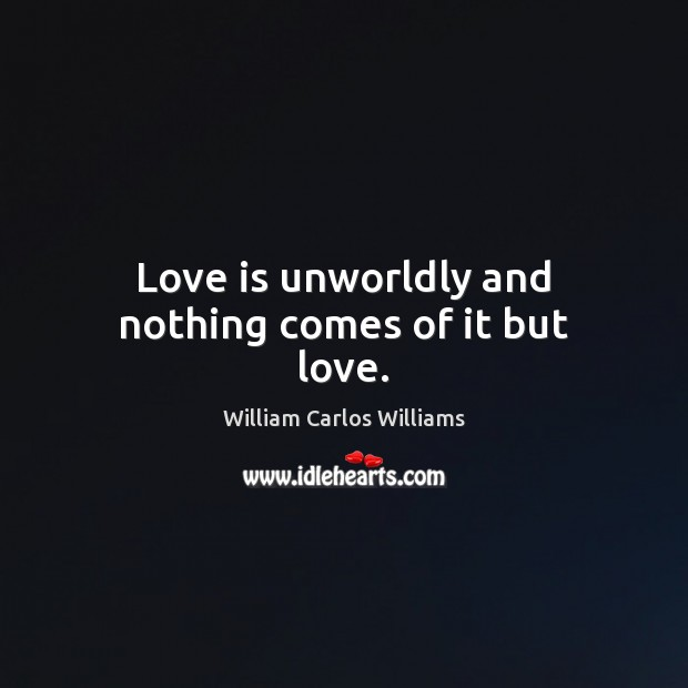 Love is unworldly and nothing comes of it but love. William Carlos Williams Picture Quote