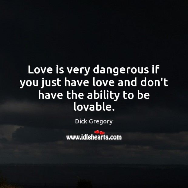 Love is very dangerous if you just have love and don't have the ability to be lovable. Dick Gregory Picture Quote