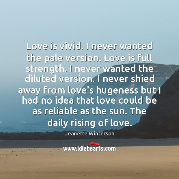 Image, Love is vivid. I never wanted the pale version. Love is full
