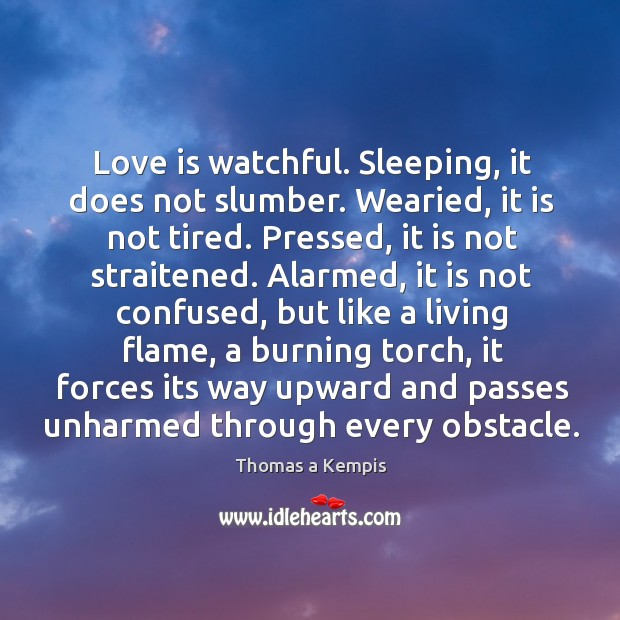 Love is watchful. Sleeping, it does not slumber. Wearied, it is not Image