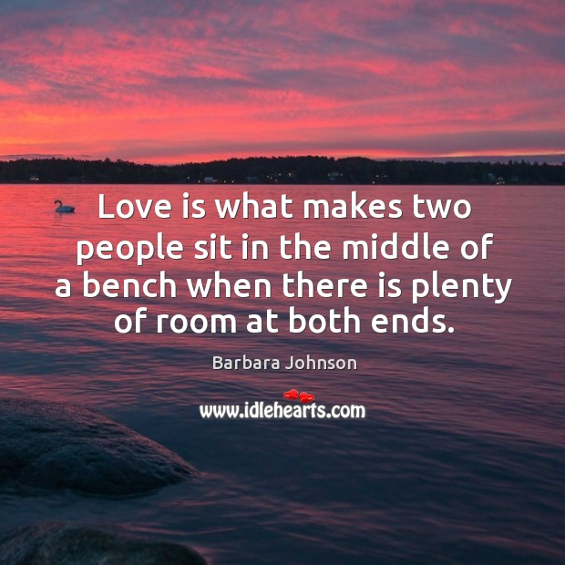 Love is what makes two people sit in the middle of a bench when there is plenty of room at both ends. Barbara Johnson Picture Quote