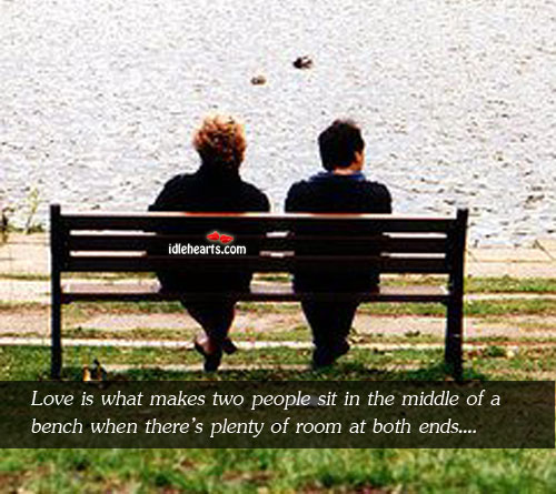 Image, Love is what makes two people sit in the middle of a bench when there's plenty of room at both ends.