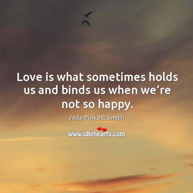 Image, Love is what sometimes holds us and binds us when we're not so happy.