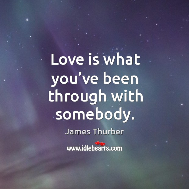 Love is what you've been through with somebody. Image