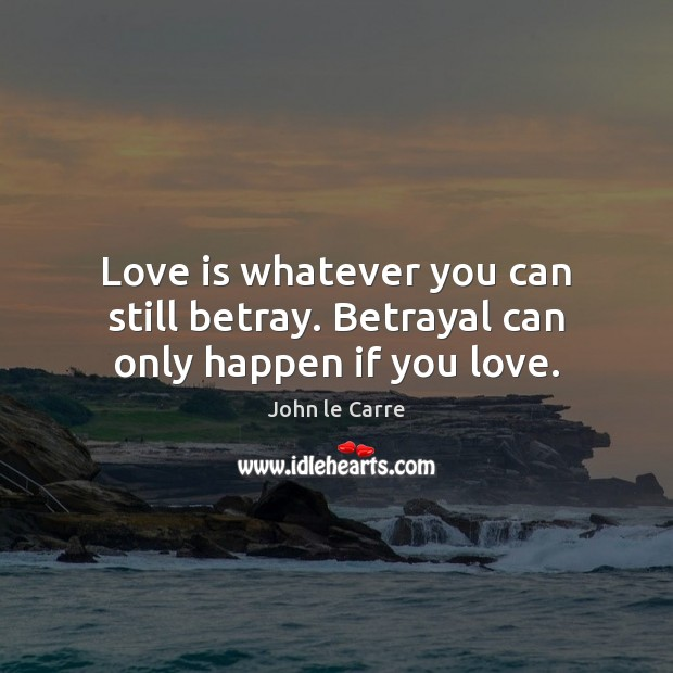 Image, Love is whatever you can still betray. Betrayal can only happen if you love.