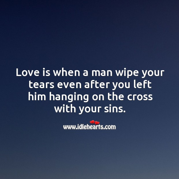 Love is when a man wipe your tears even after you left him hanging on the cross with your sins. Image