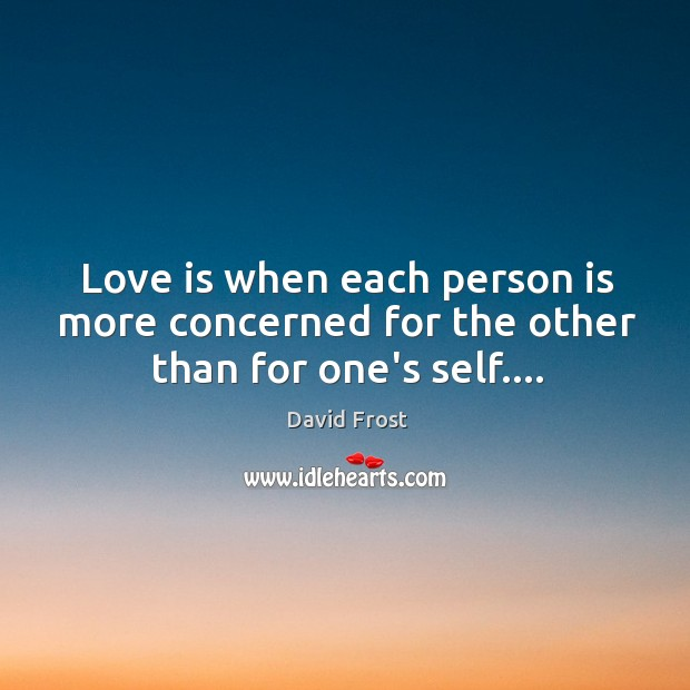 Love is when each person is more concerned for the other than for one's self…. Image