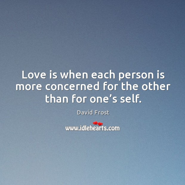 Love is when each person is more concerned for the other than for one's self. Image