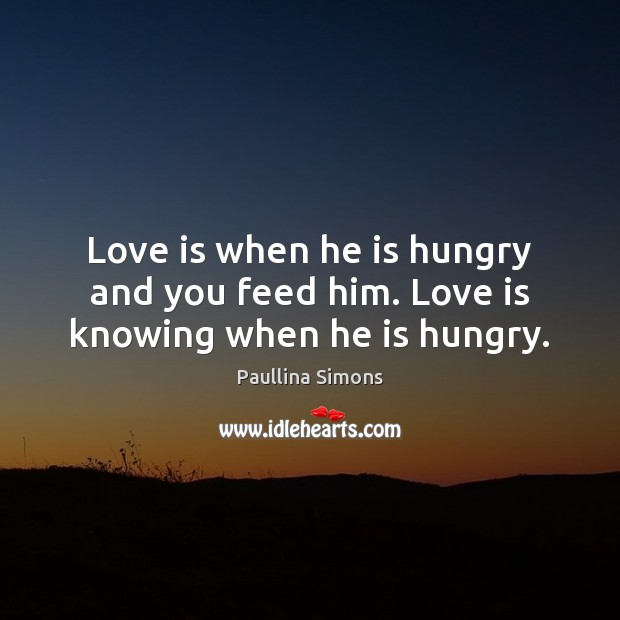 Love is when he is hungry and you feed him. Love is knowing when he is hungry. Paullina Simons Picture Quote