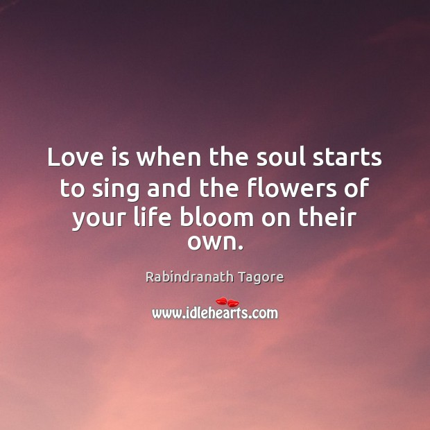 Image, Love is when the soul starts to sing and the flowers of your life bloom on their own.