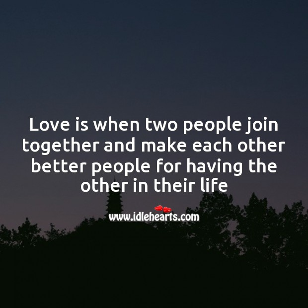 Love is when two people join together and make each other better. Image