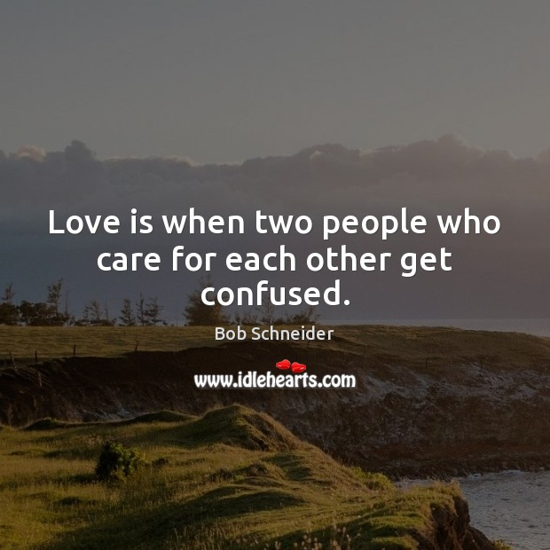 Love is when two people who care for each other get confused. Image