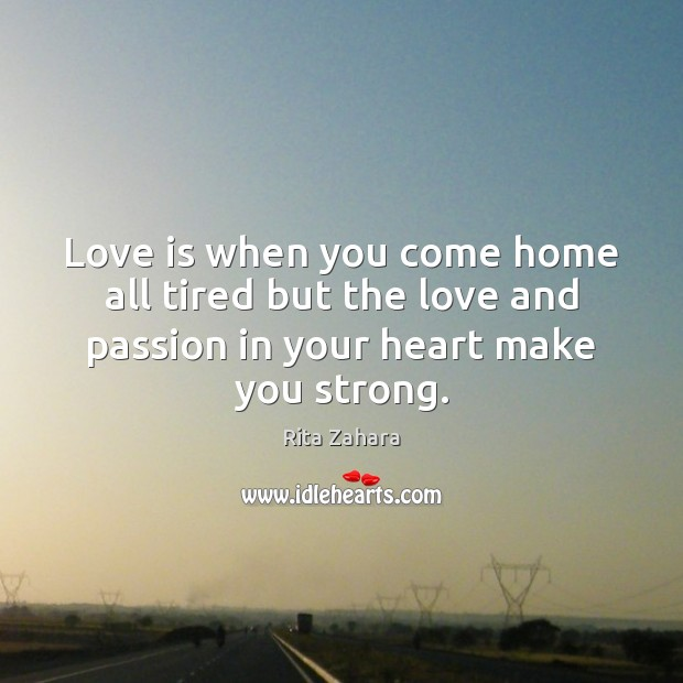 Love is when you come home all tired but the love and Image
