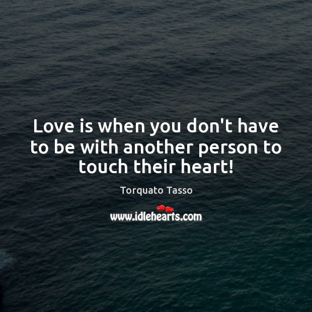 Image, Love is when you don't have to be with another person to touch their heart!