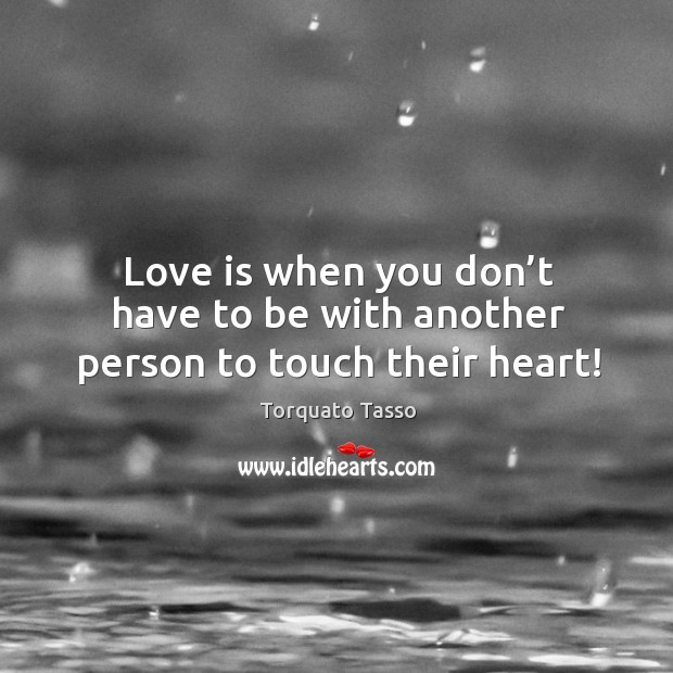 Love is when you don't have to be with another person to touch their heart! Image