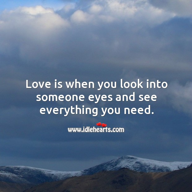 Image, Love is when you look into someone eyes and see everything you need.