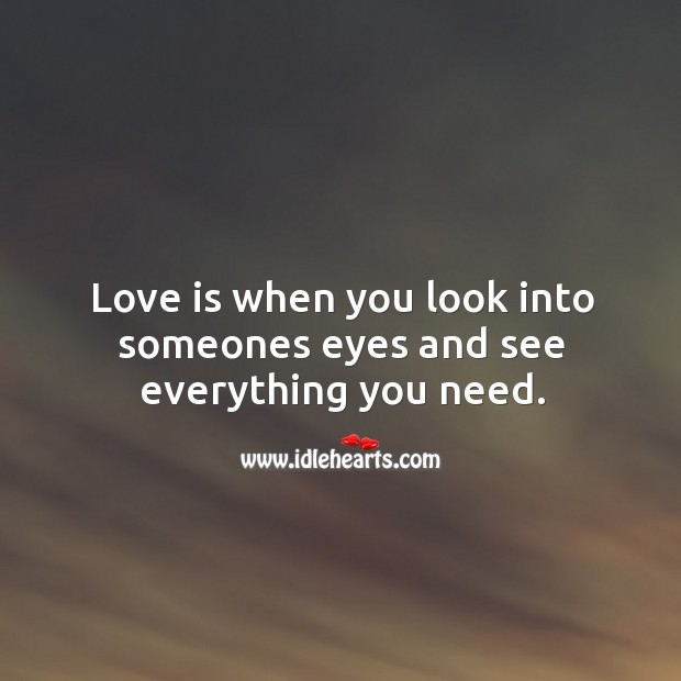 Image, Love is when you look into someones eyes and see everything you need.