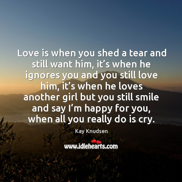 Image, Love is when you shed a tear and still want him, it's when he ignores you and you still love him