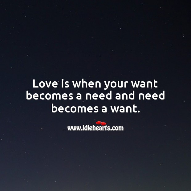 Love is when your want becomes a need and need becomes a want. Love Is Quotes Image