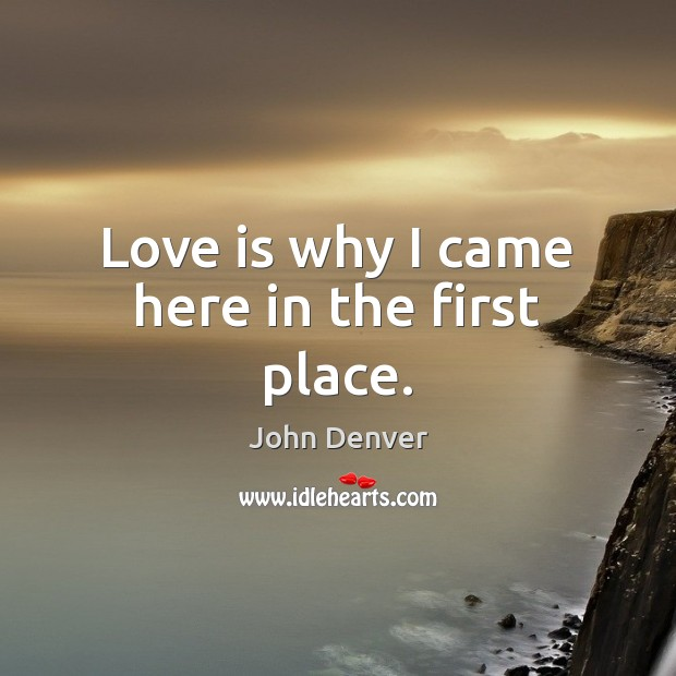 Love is why I came here in the first place. John Denver Picture Quote