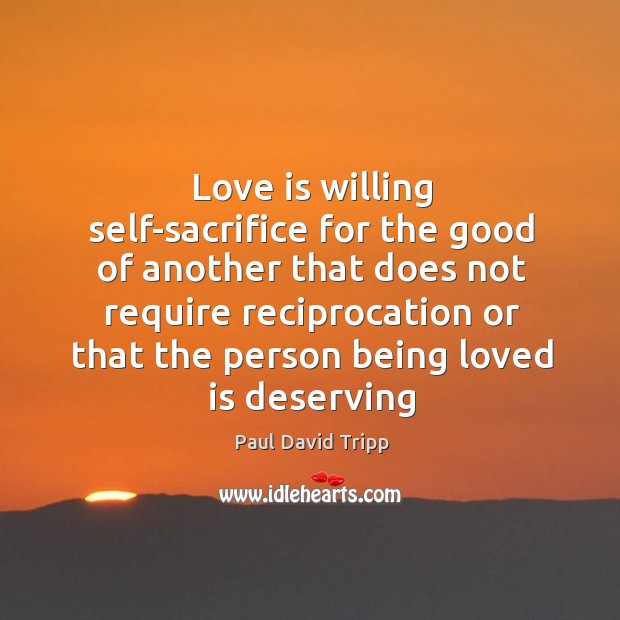 Love is willing self-sacrifice for the good of another that does not Image