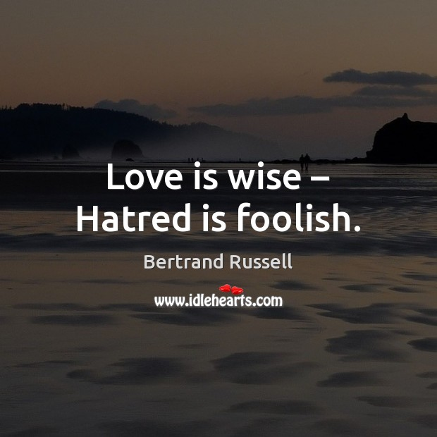 Love is wise – Hatred is foolish. Image