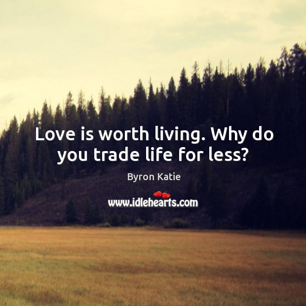 Love is worth living. Why do you trade life for less? Image