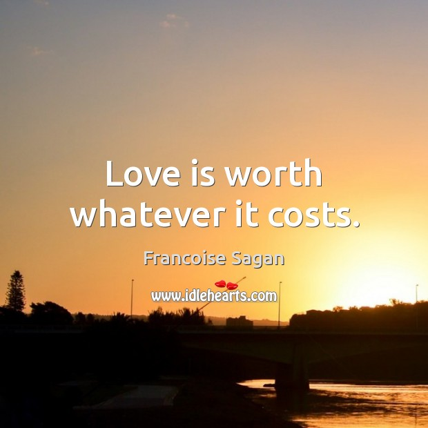 Love is worth whatever it costs. Francoise Sagan Picture Quote