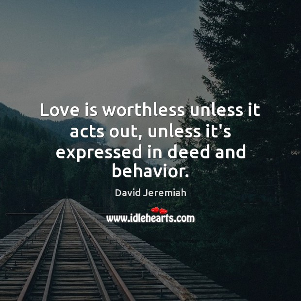 Love is worthless unless it acts out, unless it's expressed in deed and behavior. Image