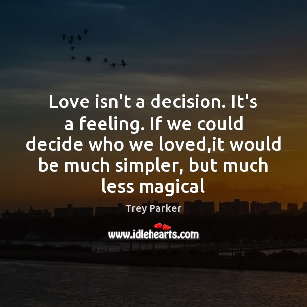 Love isn't a decision. It's a feeling. If we could decide who Trey Parker Picture Quote