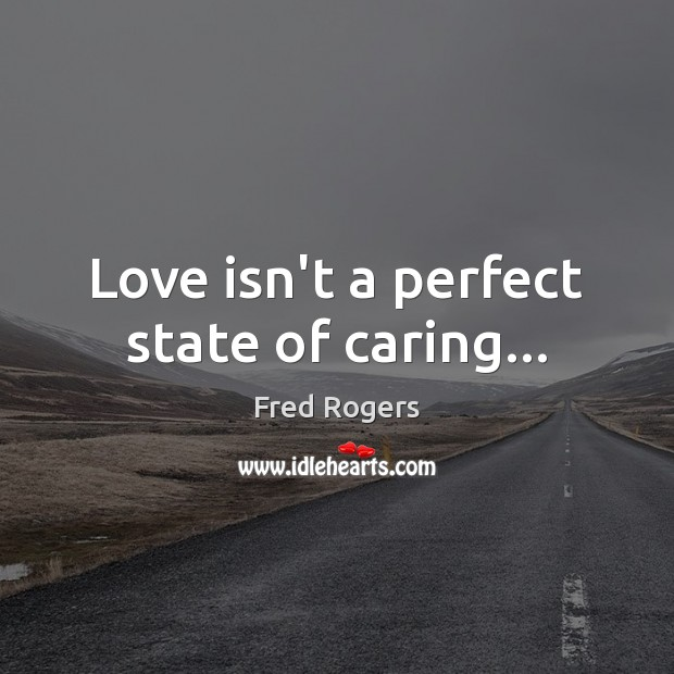 Love isn't a perfect state of caring… Fred Rogers Picture Quote
