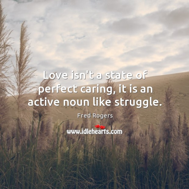 Image, Love isn't a state of perfect caring, it is an active noun like struggle.
