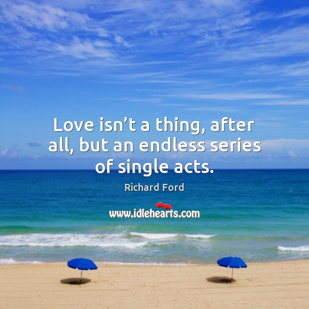 Love isn't a thing, after all, but an endless series of single acts. Image
