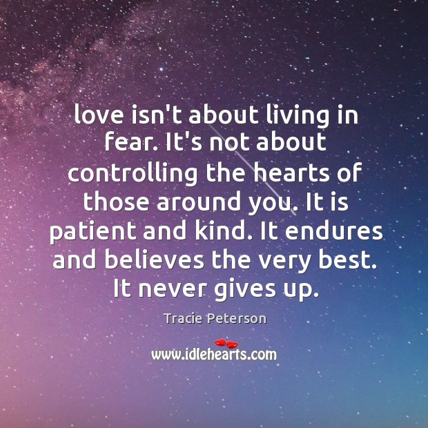 Love isn't about living in fear. It's not about controlling the hearts Tracie Peterson Picture Quote