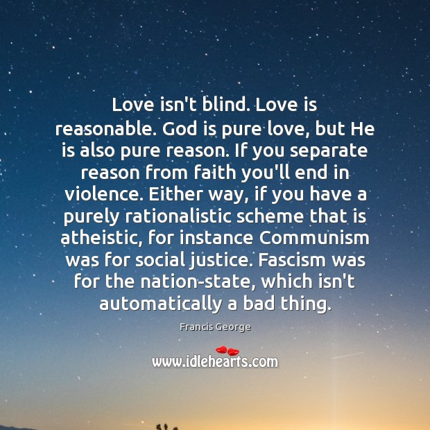 Love isn't blind. Love is reasonable. God is pure love, but He Francis George Picture Quote