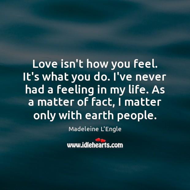 Love isn't how you feel. It's what you do. I've never had Image
