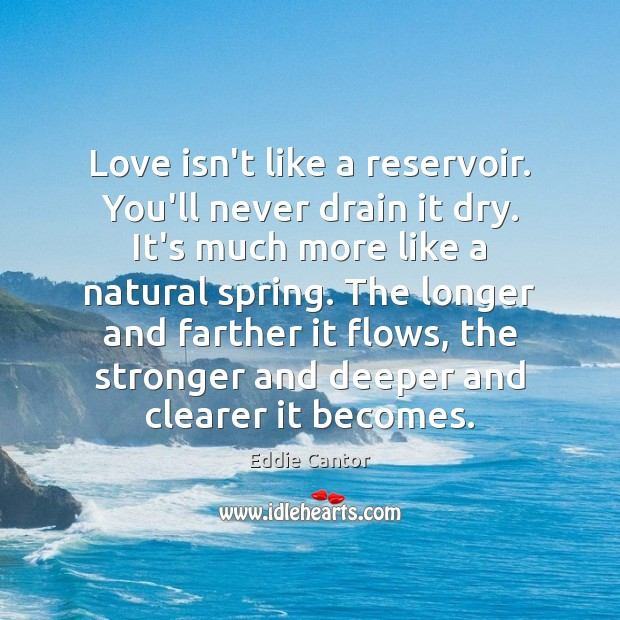 Love isn't like a reservoir. You'll never drain it dry. It's much Image