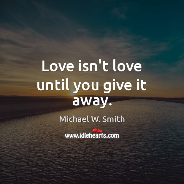 Love isn't love until you give it away. Image