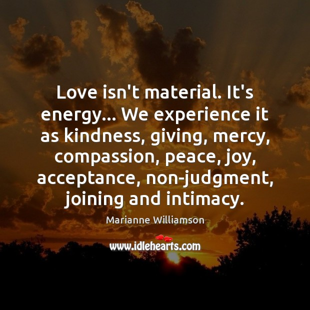 Love isn't material. It's energy… We experience it as kindness, giving, mercy, Marianne Williamson Picture Quote