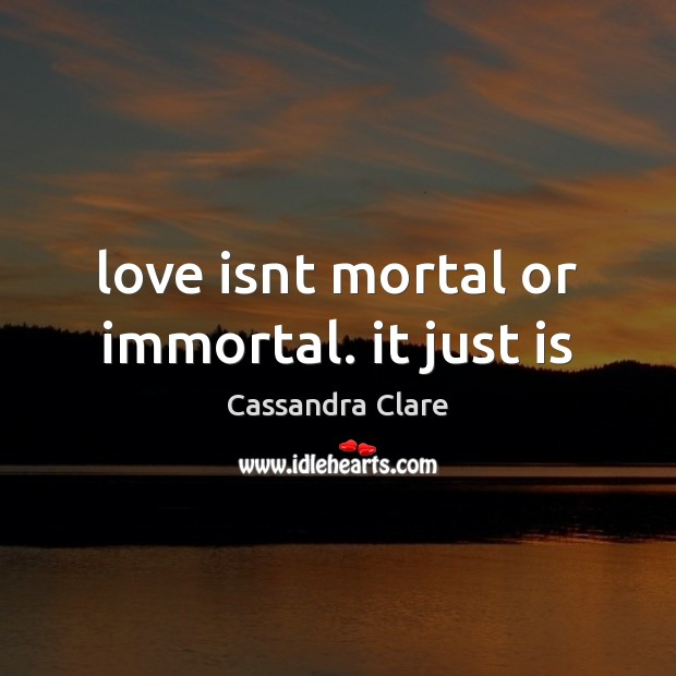 Love isnt mortal or immortal. it just is Image