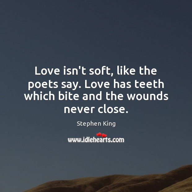 Image, Love isn't soft, like the poets say. Love has teeth which bite and the wounds never close.
