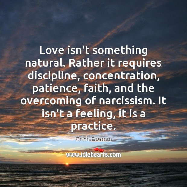 Love isn't something natural. Rather it requires discipline, concentration, patience, faith, and Erich Fromm Picture Quote