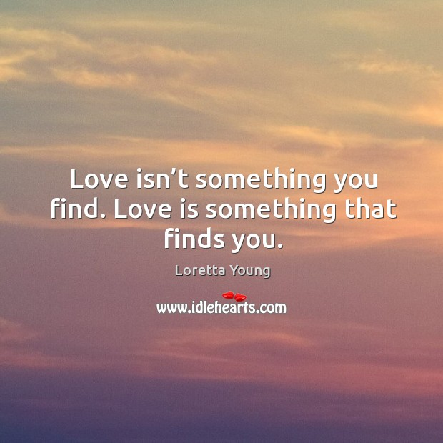 Love isn't something you find. Love is something that finds you. Image
